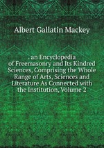 . an Encyclopedia of Freemasonry and Its Kindred Sciences, Comprising the Whole Range of Arts, Sciences and Literature As Connected with the Institution, Volume 2