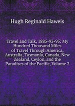 Travel and Talk, 1885-93-95: My Hundred Thousand Miles of Travel Through America, Australia, Tasmania, Canada, New Zealand, Ceylon, and the Paradises of the Pacific, Volume 2