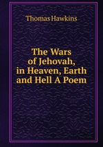 The Wars of Jehovah, in Heaven, Earth and Hell A Poem