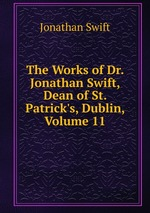 The Works of Dr. Jonathan Swift, Dean of St. Patrick`s, Dublin, Volume 11