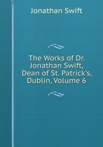 The Works of Dr. Jonathan Swift, Dean of St. Patrick`s, Dublin, Volume 6