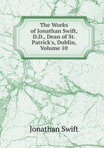 The Works of Jonathan Swift, D.D., Dean of St. Patrick`s, Dublin, Volume 10