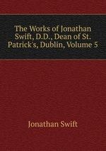 The Works of Jonathan Swift, D.D., Dean of St. Patrick`s, Dublin, Volume 5