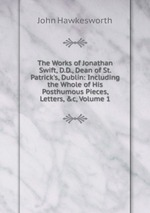 The Works of Jonathan Swift, D.D., Dean of St. Patrick`s, Dublin: Including the Whole of His Posthumous Pieces, Letters, &c, Volume 1