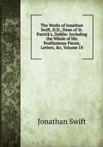 The Works of Jonathan Swift, D.D., Dean of St. Patrick`s, Dublin: Including the Whole of His Posthumous Pieces, Letters, &c, Volume 18
