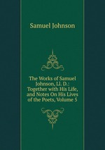 The Works of Samuel Johnson, Ll. D.: Together with His Life, and Notes On His Lives of the Poets, Volume 5