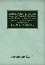 Letters, Written by the Late Jonathan Swift, D. D.: Dean of St. Patrick`s, Dublin, and Several of His Friends : From the Year 1703 to 1740, Volume 2