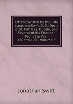 Letters, Written by the Late Jonathan Swift, D. D.: Dean of St. Patrick`s, Dublin, and Several of His Friends : From the Year 1703 to 1740, Volume 5
