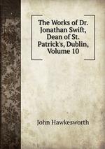 The Works of Dr. Jonathan Swift, Dean of St. Patrick`s, Dublin, Volume 10
