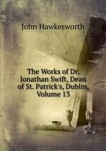 The Works of Dr. Jonathan Swift, Dean of St. Patrick`s, Dublin, Volume 13