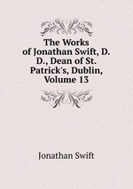 The Works of Jonathan Swift, D.D., Dean of St. Patrick`s, Dublin, Volume 13