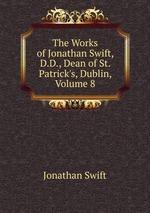 The Works of Jonathan Swift, D.D., Dean of St. Patrick`s, Dublin, Volume 8
