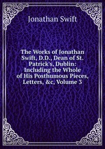 The Works of Jonathan Swift, D.D., Dean of St. Patrick`s, Dublin: Including the Whole of His Posthumous Pieces, Letters, &c, Volume 3