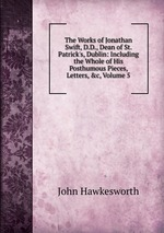 The Works of Jonathan Swift, D.D., Dean of St. Patrick`s, Dublin: Including the Whole of His Posthumous Pieces, Letters, &c, Volume 5