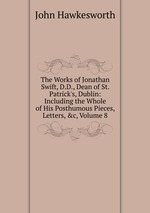 The Works of Jonathan Swift, D.D., Dean of St. Patrick`s, Dublin: Including the Whole of His Posthumous Pieces, Letters, &c, Volume 8