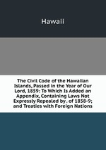 The Civil Code of the Hawaiian Islands, Passed in the Year of Our Lord, 1859: To Which Is Added an Appendix, Containing Laws Not Expressly Repealed by . of 1858-9; and Treaties with Foreign Nations