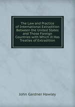 The Law and Practice of International Extradition Between the United States and Those Foreign Countries with Which It Has Treaties of Extradition