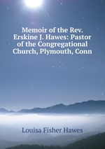 Memoir of the Rev. Erskine J. Hawes: Pastor of the Congregational Church, Plymouth, Conn