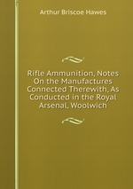 Rifle Ammunition, Notes On the Manufactures Connected Therewith, As Conducted in the Royal Arsenal, Woolwich