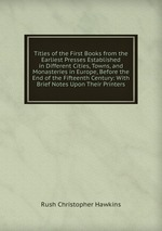 Titles of the First Books from the Earliest Presses Established in Different Cities, Towns, and Monasteries in Europe, Before the End of the Fifteenth Century: With Brief Notes Upon Their Printers