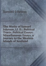 The Works of Samuel Johnson, Ll. D.: Political Tracts. Political Essays. Miscellaneous Essays. a Journey to the Western Islands of Scotland