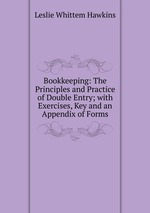 Bookkeeping: The Principles and Practice of Double Entry; with Exercises, Key and an Appendix of Forms