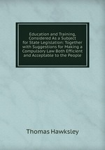 Education and Training, Considered As a Subject for State Legislation: Together with Suggestions for Making a Compulsory Law Both Efficient and Acceptable to the People