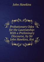 Probationary Odes for the Laureatship: With a Preliminary Discourse, by Sir John Hawkins, Knt