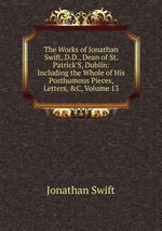The Works of Jonathan Swift, D.D., Dean of St. Patrick`S, Dublin: Including the Whole of His Posthumous Pieces, Letters, &C, Volume 13