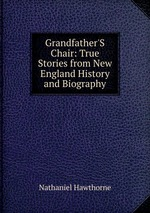 Grandfather`S Chair: True Stories from New England History and Biography