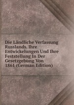 Die Lndliche Verfassung Russlands. Ihre Entwickelungen Und Ihre Feststellung In Der Gesetzgebung Von 1861 (German Edition)