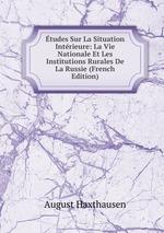 tudes Sur La Situation Intrieure: La Vie Nationale Et Les Institutions Rurales De La Russie (French Edition)
