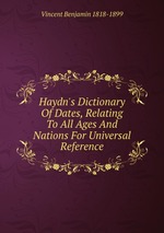 Haydn`s Dictionary Of Dates, Relating To All Ages And Nations For Universal Reference