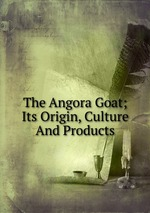 The Angora Goat; Its Origin, Culture And Products