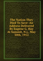 The Nation They Died To Save: An Address Delivered By Eugene G. Hay At Summit, N.j., May 30th, 1912