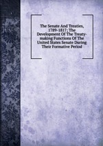 The Senate And Treaties, 1789-1817; The Development Of The Treaty-making Functions Of The United States Senate During Their Formative Period