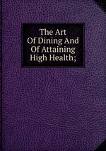 The Art Of Dining And Of Attaining High Health;