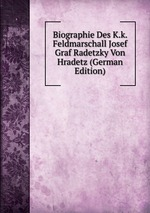 Biographie Des K.k. Feldmarschall Josef Graf Radetzky Von Hradetz (German Edition)