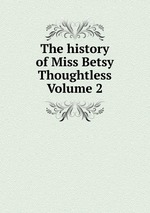 The history of Miss Betsy Thoughtless Volume 2