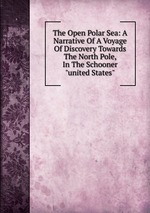 """The Open Polar Sea: A Narrative Of A Voyage Of Discovery Towards The North Pole, In The Schooner """"united States"""""""