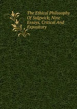 The Ethical Philosophy Of Sidgwick; Nine Essays, Critical And Expository