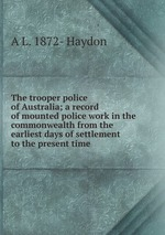 The trooper police of Australia; a record of mounted police work in the commonwealth from the earliest days of settlement to the present time
