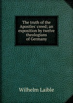The truth of the Apostles` creed; an exposition by twelve theologians of Germany