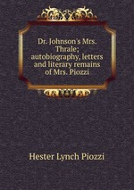 Dr. Johnson`s Mrs. Thrale; autobiography, letters and literary remains of Mrs. Piozzi