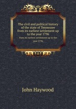 The civil and political history of the state of Tennessee. from its earliest settlement up to the year 1796