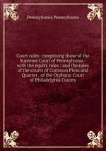 Court rules: comprising those of the Supreme Court of Pennsylvania : with the equity rules : and the rules of the courts of Common Pleas and Quarter . of the Orphans` Court of Philadelphia County