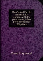 The Central Pacific Railroad: its relations with the government, it has performed all its obligations