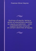 Outlines of equity: being a series of elementary lectures on equity jurisdiction . : with supplementary lectures on certain doctrines of equity