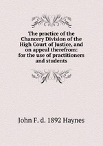 The practice of the Chancery Division of the High Court of Justice, and on appeal therefrom: for the use of practitioners and students