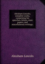 Abraham Lincoln; complete works, comprising his speeches, letters, state papers, and miscellaneous writings;